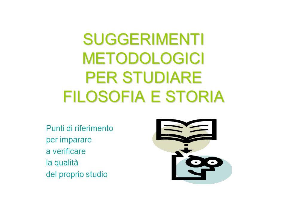 SUGGERIMENTI METODOLOGICI PER STUDIARE FILOSOFIA E STORIA Punti di riferimento per imparare a verificare la qualità del proprio studio