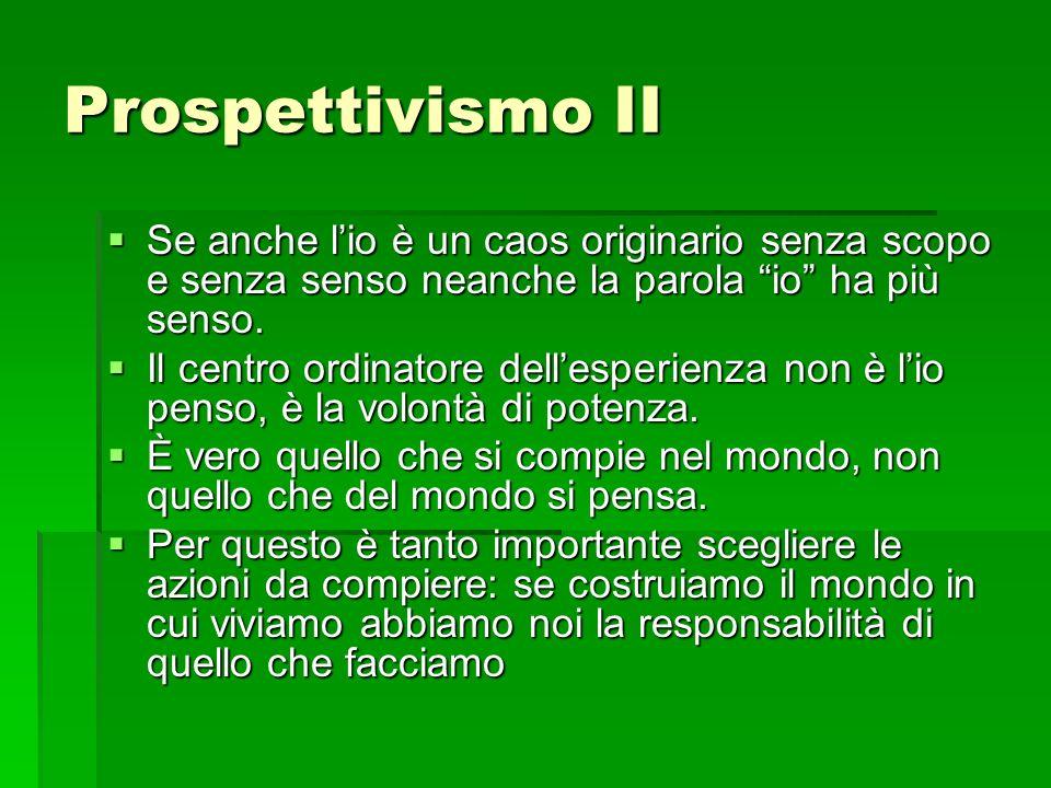 Prospettivismo II Se anche lio è un caos originario senza scopo e senza senso neanche la parola io ha più senso. Se anche lio è un caos originario sen