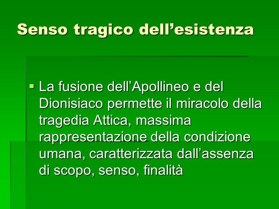 Senso tragico dellesistenza La fusione dellApollineo e del Dionisiaco permette il miracolo della tragedia Attica, massima rappresentazione della condi
