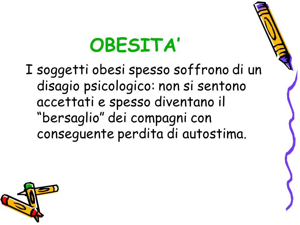 OBESITA I soggetti obesi spesso soffrono di un disagio psicologico: non si sentono accettati e spesso diventano il bersaglio dei compagni con consegue