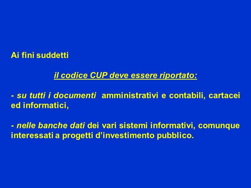 Ai fini suddetti il codice CUP deve essere riportato: - su tutti i documenti amministrativi e contabili, cartacei ed informatici, - nelle banche dati dei vari sistemi informativi, comunque interessati a progetti dinvestimento pubblico.