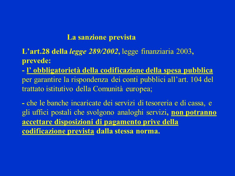 La sanzione prevista Lart.28 della legge 289/2002, legge finanziaria 2003, prevede: - l obbligatorietà della codificazione della spesa pubblica per garantire la rispondenza dei conti pubblici allart.