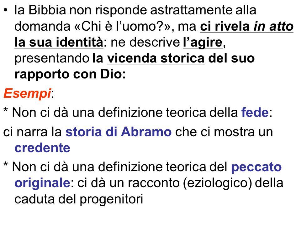 la Bibbia non risponde astrattamente alla domanda «Chi è luomo?», ma ci rivela in atto la sua identità: ne descrive lagire, presentando la vicenda sto