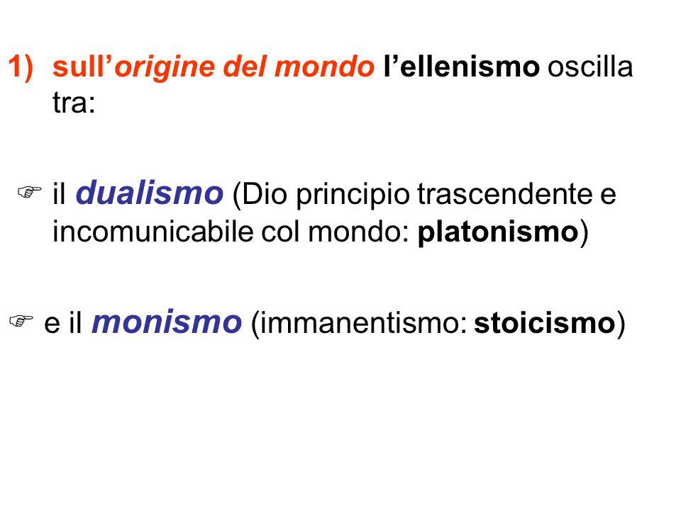 1)sullorigine del mondo lellenismo oscilla tra: il dualismo (Dio principio trascendente e incomunicabile col mondo: platonismo) e il monismo (immanent