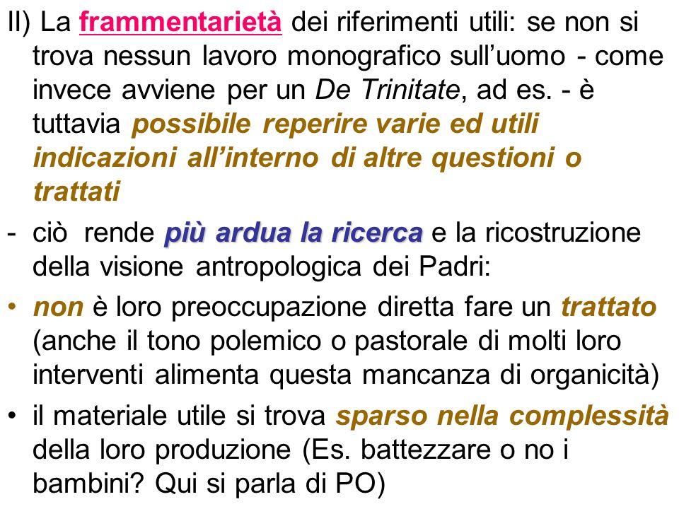 II) La frammentarietà dei riferimenti utili: se non si trova nessun lavoro monografico sulluomo - come invece avviene per un De Trinitate, ad es. - è