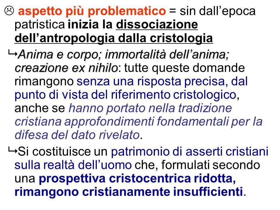 aspetto più problematico = sin dallepoca patristica inizia la dissociazione dellantropologia dalla cristologia Anima e corpo; immortalità dellanima; c