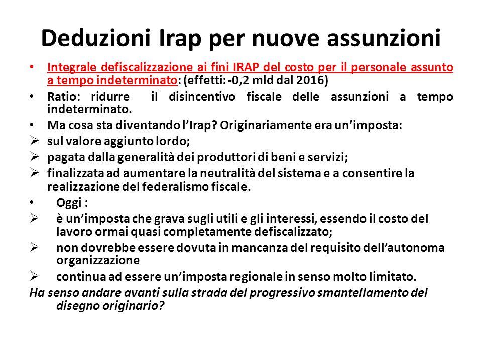 Deduzioni Irap per nuove assunzioni Integrale defiscalizzazione ai fini IRAP del costo per il personale assunto a tempo indeterminato: (effetti: -0,2 mld dal 2016) Ratio: ridurre il disincentivo fiscale delle assunzioni a tempo indeterminato.
