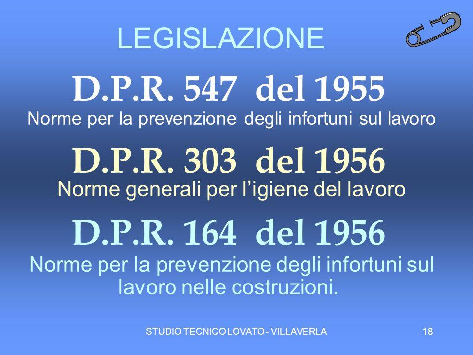 STUDIO TECNICO LOVATO - VILLAVERLA18 LEGISLAZIONE D.P.R. 547 del 1955 Norme per la prevenzione degli infortuni sul lavoro D.P.R. 303 del 1956 Norme ge