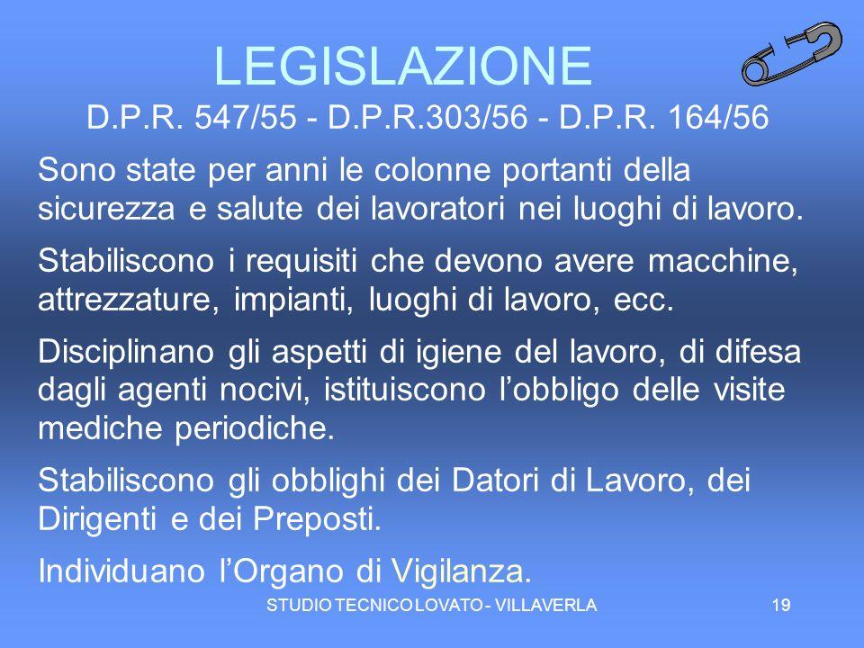 STUDIO TECNICO LOVATO - VILLAVERLA19 LEGISLAZIONE D.P.R. 547/55 - D.P.R.303/56 - D.P.R. 164/56 Sono state per anni le colonne portanti della sicurezza