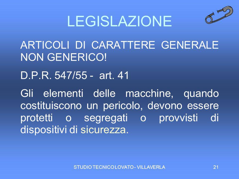 STUDIO TECNICO LOVATO - VILLAVERLA21 LEGISLAZIONE ARTICOLI DI CARATTERE GENERALE NON GENERICO! D.P.R. 547/55 - art. 41 Gli elementi delle macchine, qu