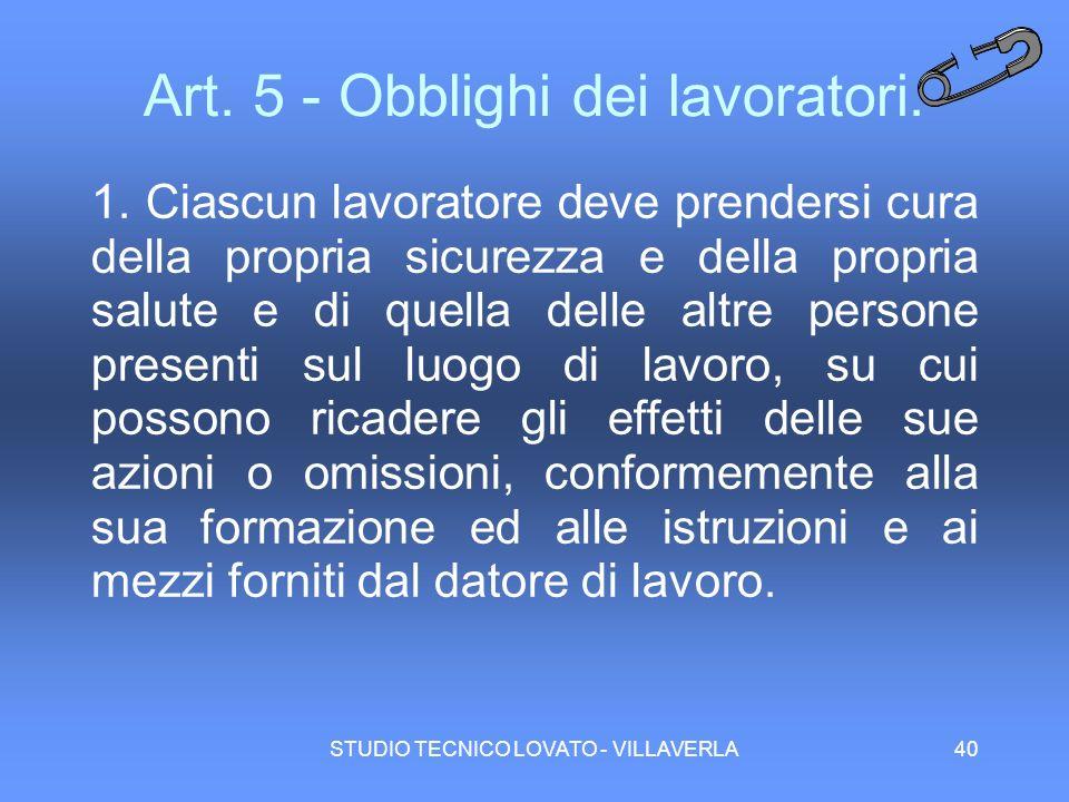 STUDIO TECNICO LOVATO - VILLAVERLA40 Art. 5 - Obblighi dei lavoratori. 1. Ciascun lavoratore deve prendersi cura della propria sicurezza e della propr