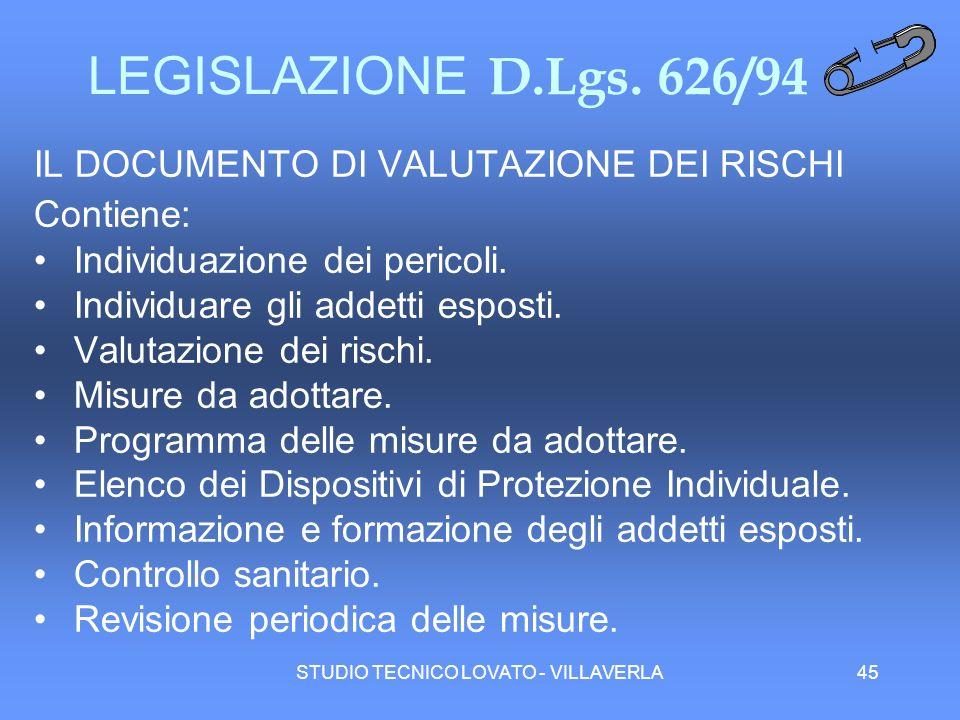 STUDIO TECNICO LOVATO - VILLAVERLA45 LEGISLAZIONE D.Lgs. 626/94 IL DOCUMENTO DI VALUTAZIONE DEI RISCHI Contiene: Individuazione dei pericoli. Individu