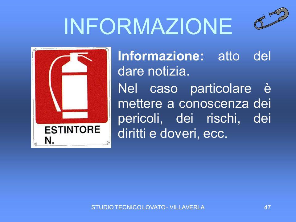STUDIO TECNICO LOVATO - VILLAVERLA47 INFORMAZIONE Informazione: atto del dare notizia. Nel caso particolare è mettere a conoscenza dei pericoli, dei r