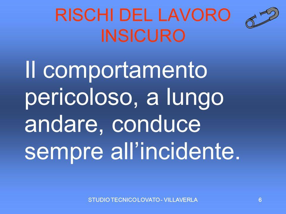 STUDIO TECNICO LOVATO - VILLAVERLA6 RISCHI DEL LAVORO INSICURO Il comportamento pericoloso, a lungo andare, conduce sempre allincidente.