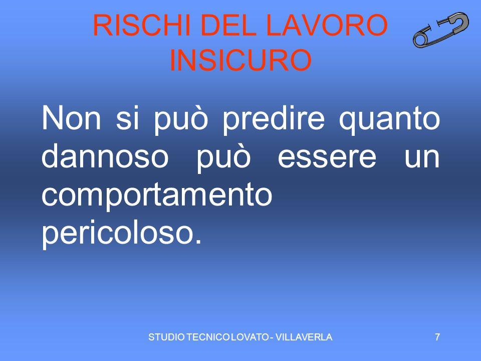STUDIO TECNICO LOVATO - VILLAVERLA7 RISCHI DEL LAVORO INSICURO Non si può predire quanto dannoso può essere un comportamento pericoloso.