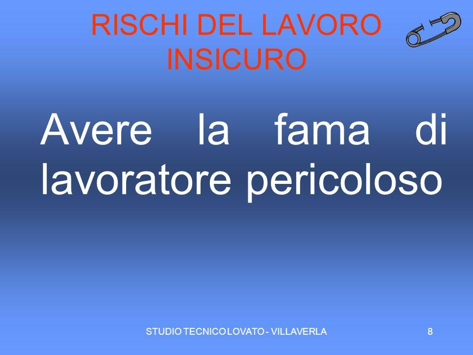 STUDIO TECNICO LOVATO - VILLAVERLA8 RISCHI DEL LAVORO INSICURO Avere la fama di lavoratore pericoloso