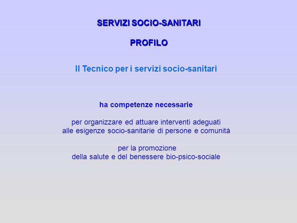 SERVIZI SOCIO-SANITARI PROFILO Il Tecnico per i servizi socio-sanitari ha competenze necessarie per organizzare ed attuare interventi adeguati alle es