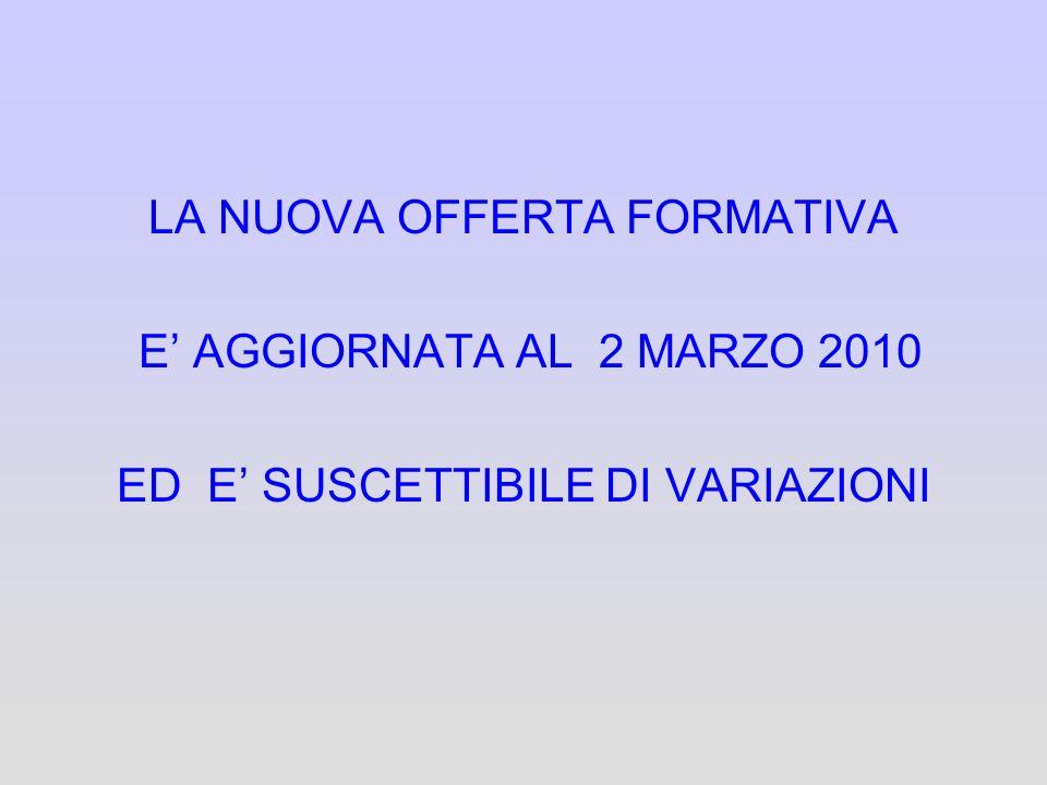 LA NUOVA OFFERTA FORMATIVA E AGGIORNATA AL 2 MARZO 2010 ED E SUSCETTIBILE DI VARIAZIONI