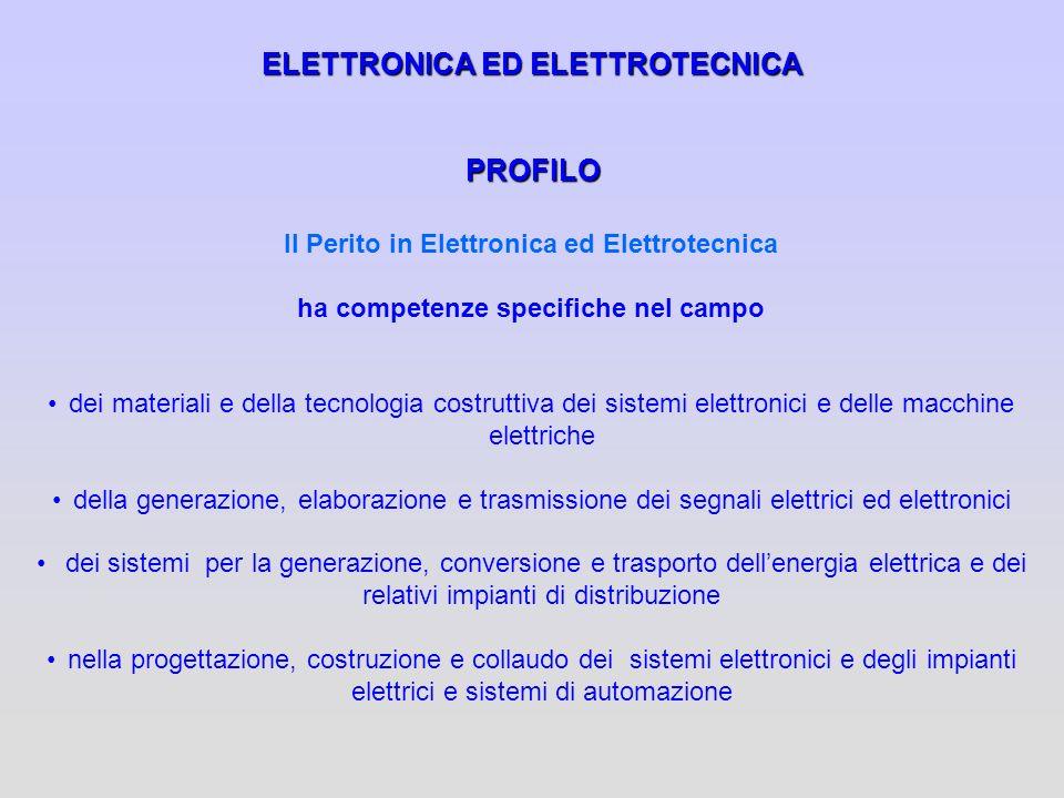ELETTRONICA ED ELETTROTECNICA PROFILO Il Perito in Elettronica ed Elettrotecnica ha competenze specifiche nel campo dei materiali e della tecnologia c