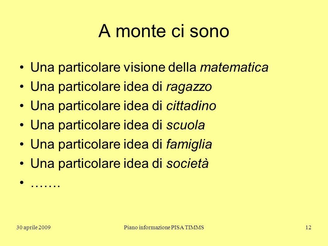 30 aprile 2009Piano informazione PISA TIMMS12 A monte ci sono Una particolare visione della matematica Una particolare idea di ragazzo Una particolare idea di cittadino Una particolare idea di scuola Una particolare idea di famiglia Una particolare idea di società …….