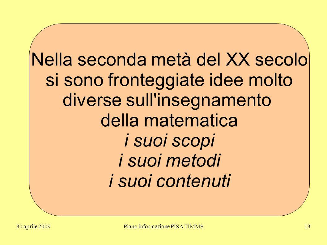 30 aprile 2009Piano informazione PISA TIMMS13 Nella seconda metà del XX secolo si sono fronteggiate idee molto diverse sull insegnamento della matematica i suoi scopi i suoi metodi i suoi contenuti
