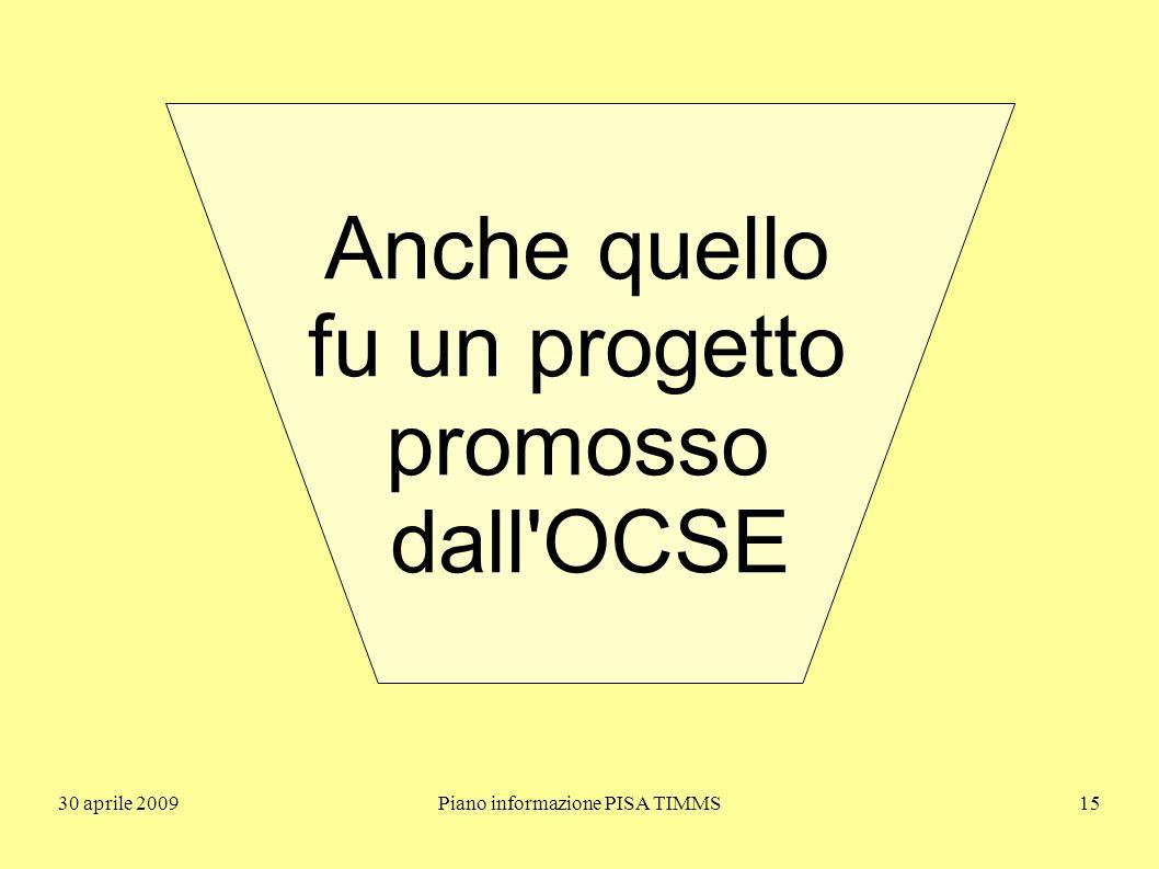 30 aprile 2009Piano informazione PISA TIMMS15 Anche quello fu un progetto promosso dall OCSE