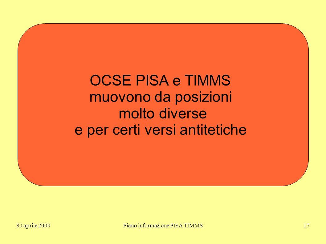 30 aprile 2009Piano informazione PISA TIMMS17 OCSE PISA e TIMMS muovono da posizioni molto diverse e per certi versi antitetiche