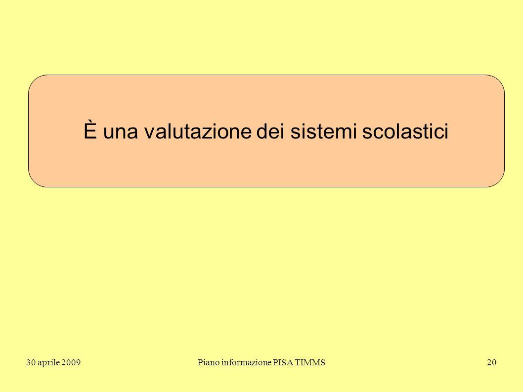 30 aprile 2009Piano informazione PISA TIMMS20 È una valutazione dei sistemi scolastici