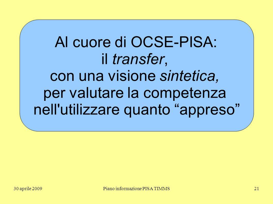 30 aprile 2009Piano informazione PISA TIMMS21 Al cuore di OCSE-PISA: il transfer, con una visione sintetica, per valutare la competenza nell utilizzare quanto appreso