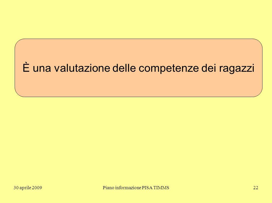30 aprile 2009Piano informazione PISA TIMMS22 È una valutazione delle competenze dei ragazzi