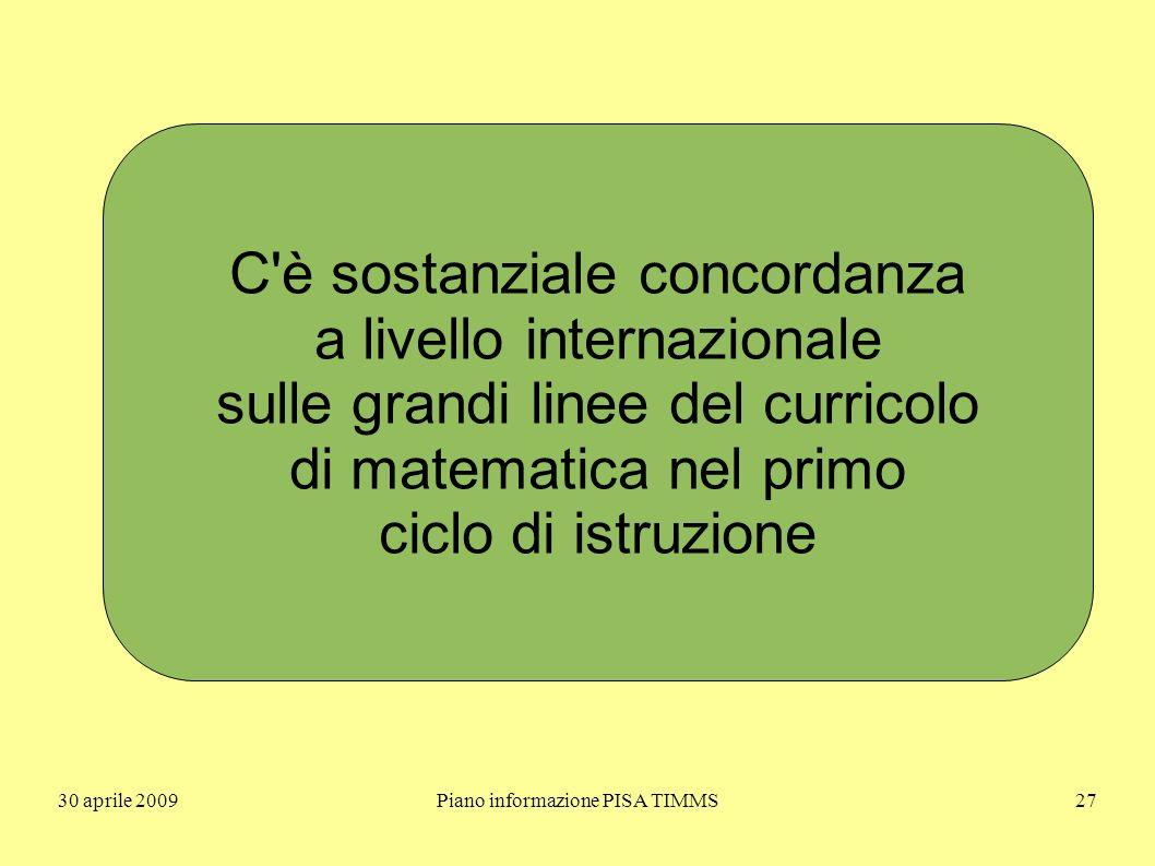 30 aprile 2009Piano informazione PISA TIMMS27 C è sostanziale concordanza a livello internazionale sulle grandi linee del curricolo di matematica nel primo ciclo di istruzione