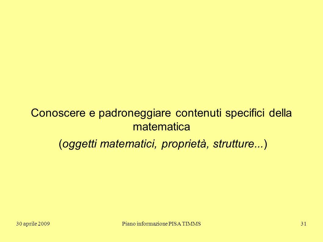 30 aprile 2009Piano informazione PISA TIMMS31 Conoscere e padroneggiare contenuti specifici della matematica (oggetti matematici, proprietà, strutture...)