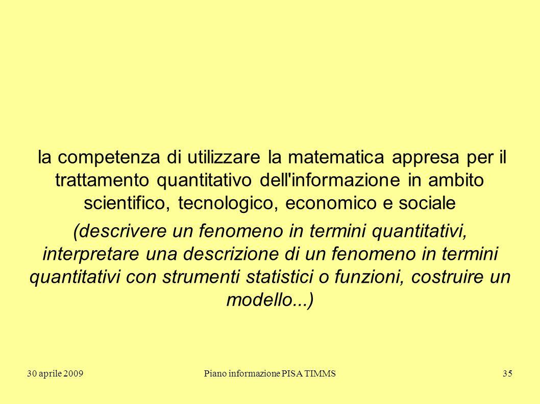 30 aprile 2009Piano informazione PISA TIMMS35 la competenza di utilizzare la matematica appresa per il trattamento quantitativo dell informazione in ambito scientifico, tecnologico, economico e sociale (descrivere un fenomeno in termini quantitativi, interpretare una descrizione di un fenomeno in termini quantitativi con strumenti statistici o funzioni, costruire un modello...)