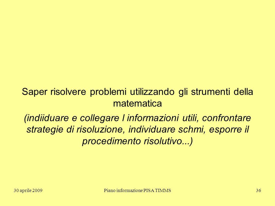 30 aprile 2009Piano informazione PISA TIMMS36 Saper risolvere problemi utilizzando gli strumenti della matematica (indiiduare e collegare l informazioni utili, confrontare strategie di risoluzione, individuare schmi, esporre il procedimento risolutivo...)