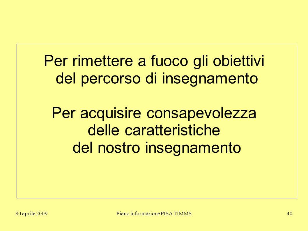 30 aprile 2009Piano informazione PISA TIMMS40 Per rimettere a fuoco gli obiettivi del percorso di insegnamento Per acquisire consapevolezza delle caratteristiche del nostro insegnamento