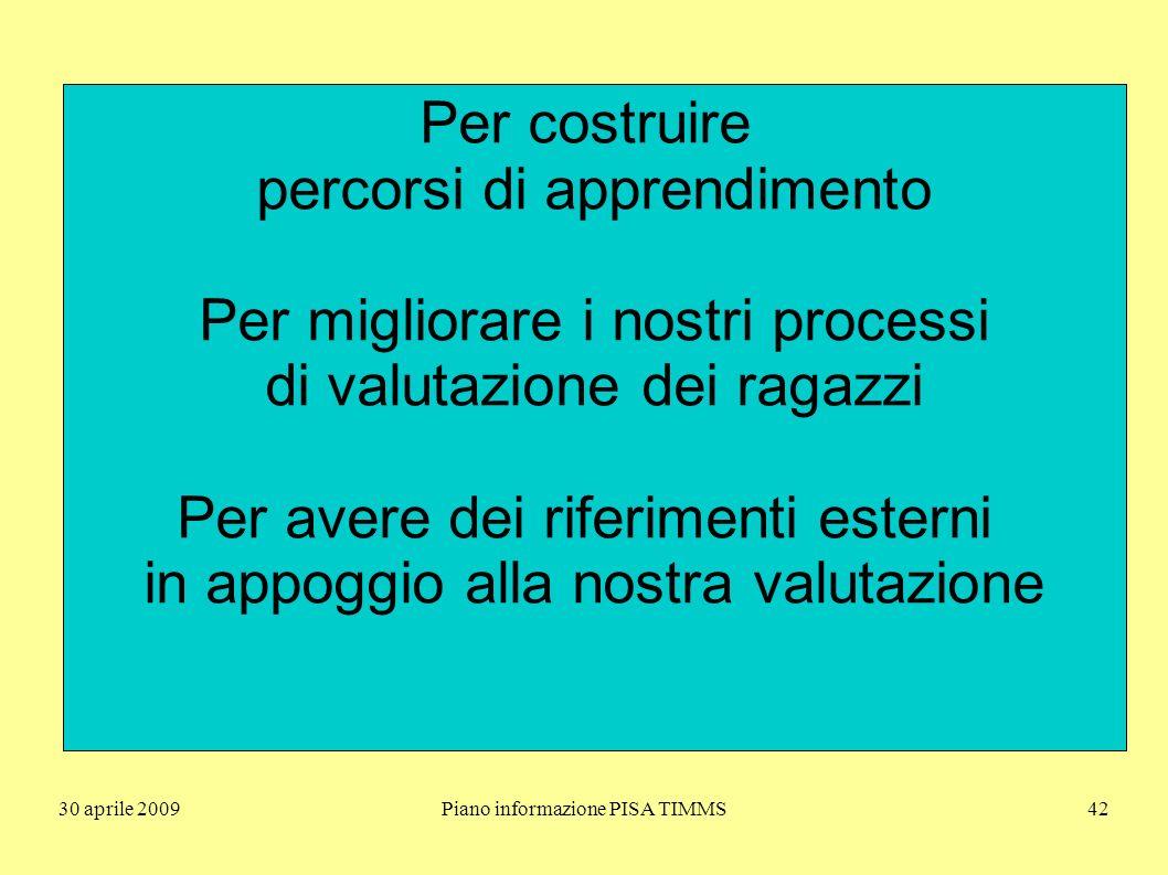 30 aprile 2009Piano informazione PISA TIMMS42 Per costruire percorsi di apprendimento Per migliorare i nostri processi di valutazione dei ragazzi Per avere dei riferimenti esterni in appoggio alla nostra valutazione