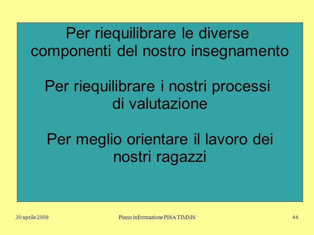 30 aprile 2009Piano informazione PISA TIMMS44 Per riequilibrare le diverse componenti del nostro insegnamento Per riequilibrare i nostri processi di valutazione Per meglio orientare il lavoro dei nostri ragazzi