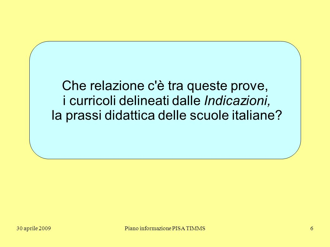30 aprile 2009Piano informazione PISA TIMMS6 Che relazione c è tra queste prove, i curricoli delineati dalle Indicazioni, la prassi didattica delle scuole italiane