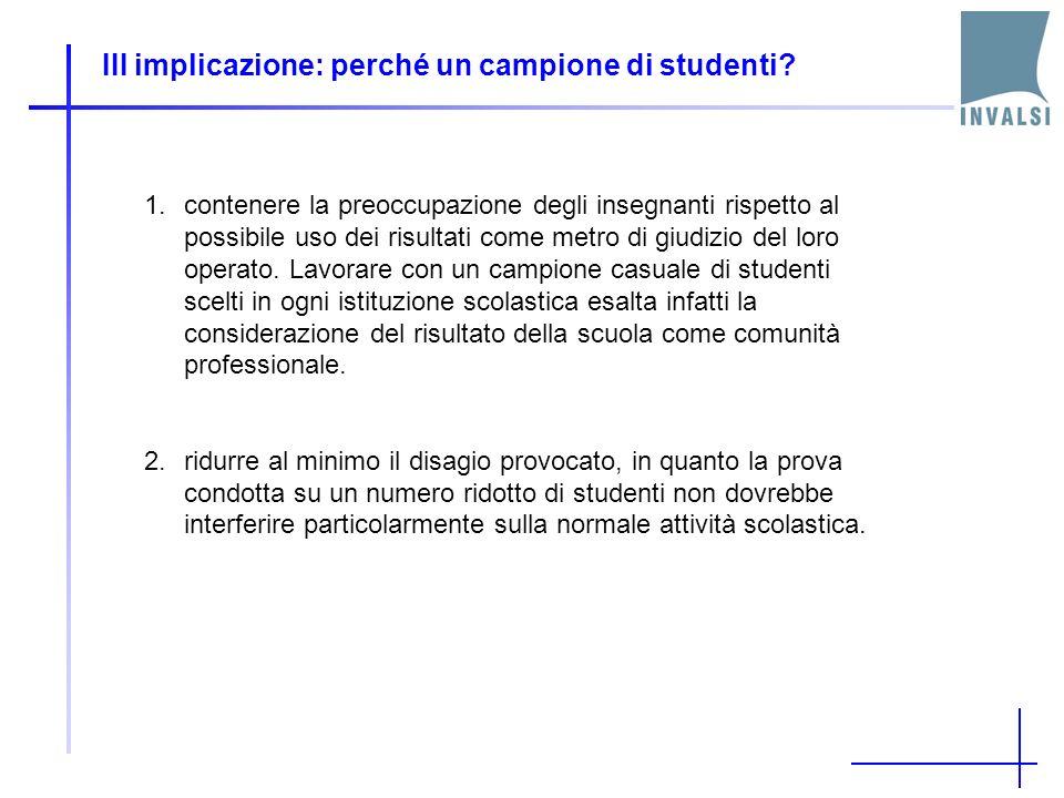III implicazione: perché un campione di studenti? 1.contenere la preoccupazione degli insegnanti rispetto al possibile uso dei risultati come metro di
