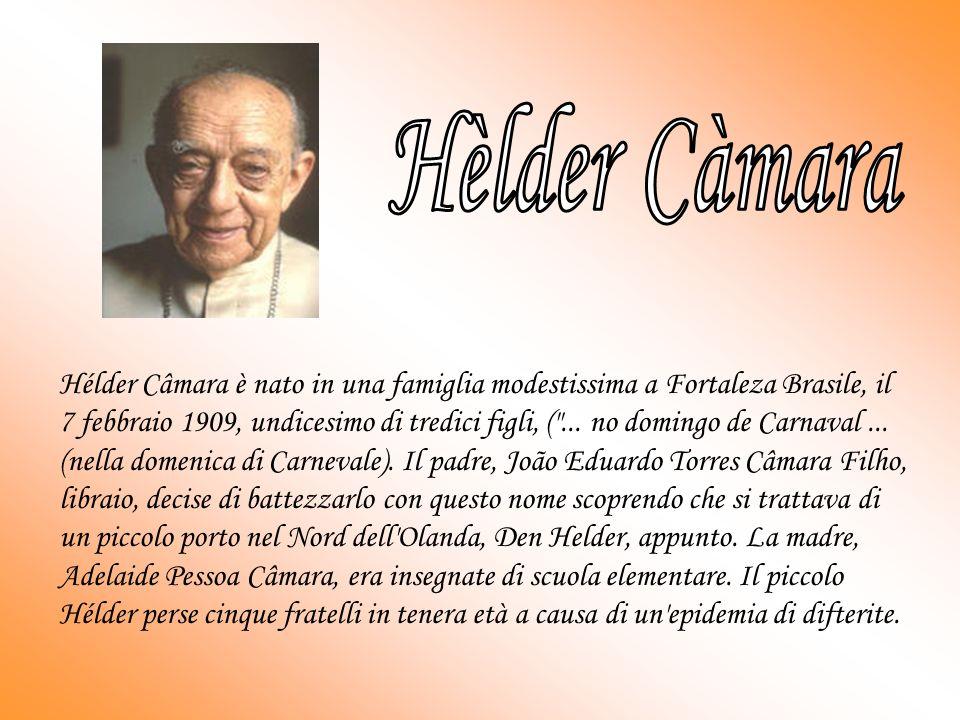 Hélder Câmara è nato in una famiglia modestissima a Fortaleza Brasile, il 7 febbraio 1909, undicesimo di tredici figli, ( ...