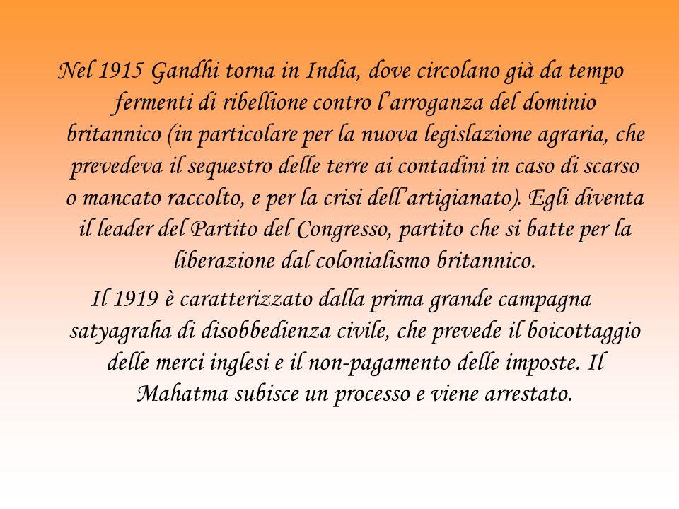 Nel 1915 Gandhi torna in India, dove circolano già da tempo fermenti di ribellione contro larroganza del dominio britannico (in particolare per la nuova legislazione agraria, che prevedeva il sequestro delle terre ai contadini in caso di scarso o mancato raccolto, e per la crisi dellartigianato).