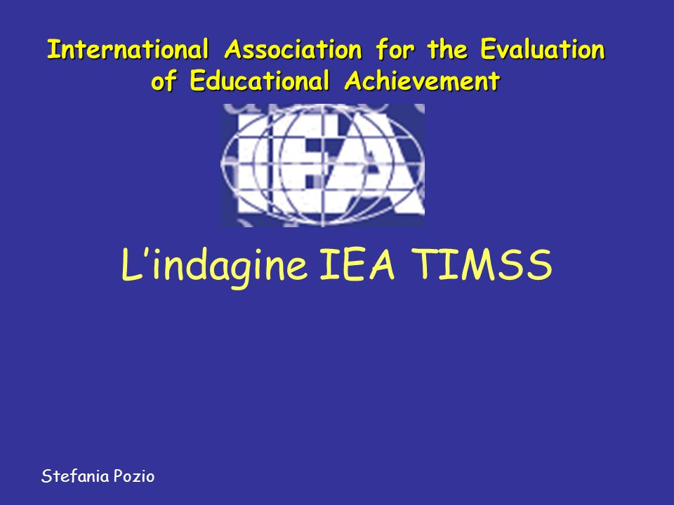 Lindagine IEA TIMSS Stefania Pozio International Association for the Evaluation of Educational Achievement