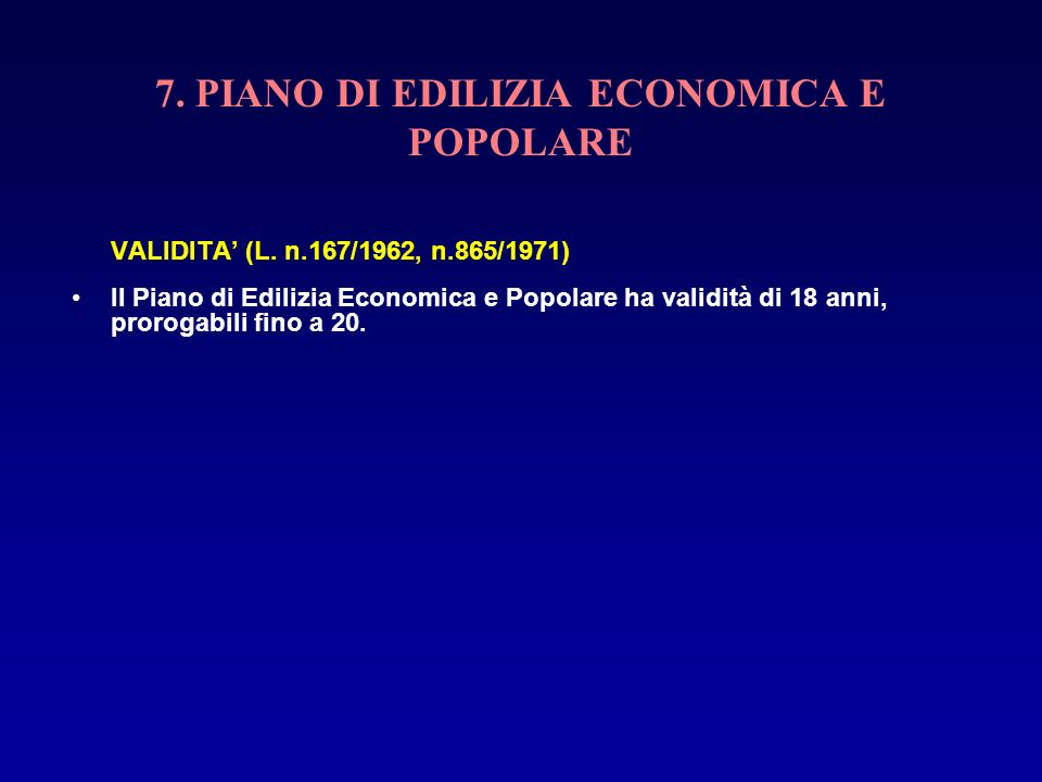 7. PIANO DI EDILIZIA ECONOMICA E POPOLARE VALIDITA (L. n.167/1962, n.865/1971) Il Piano di Edilizia Economica e Popolare ha validità di 18 anni, proro
