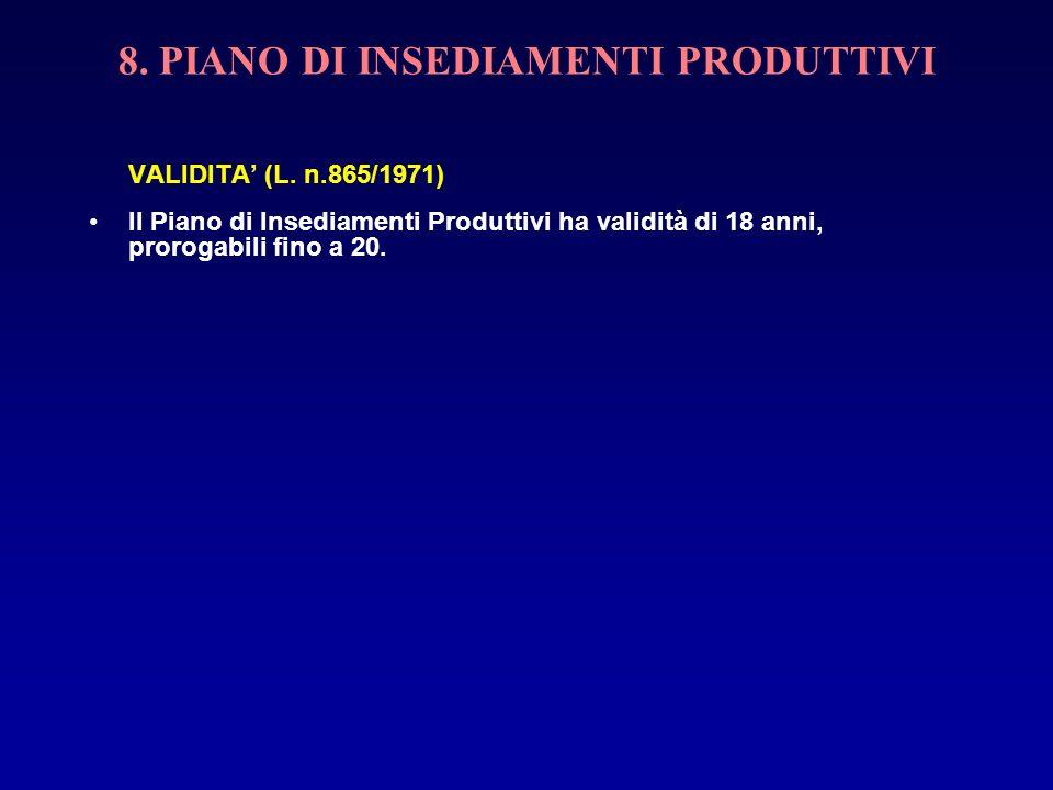 8. PIANO DI INSEDIAMENTI PRODUTTIVI VALIDITA (L. n.865/1971) Il Piano di Insediamenti Produttivi ha validità di 18 anni, prorogabili fino a 20.