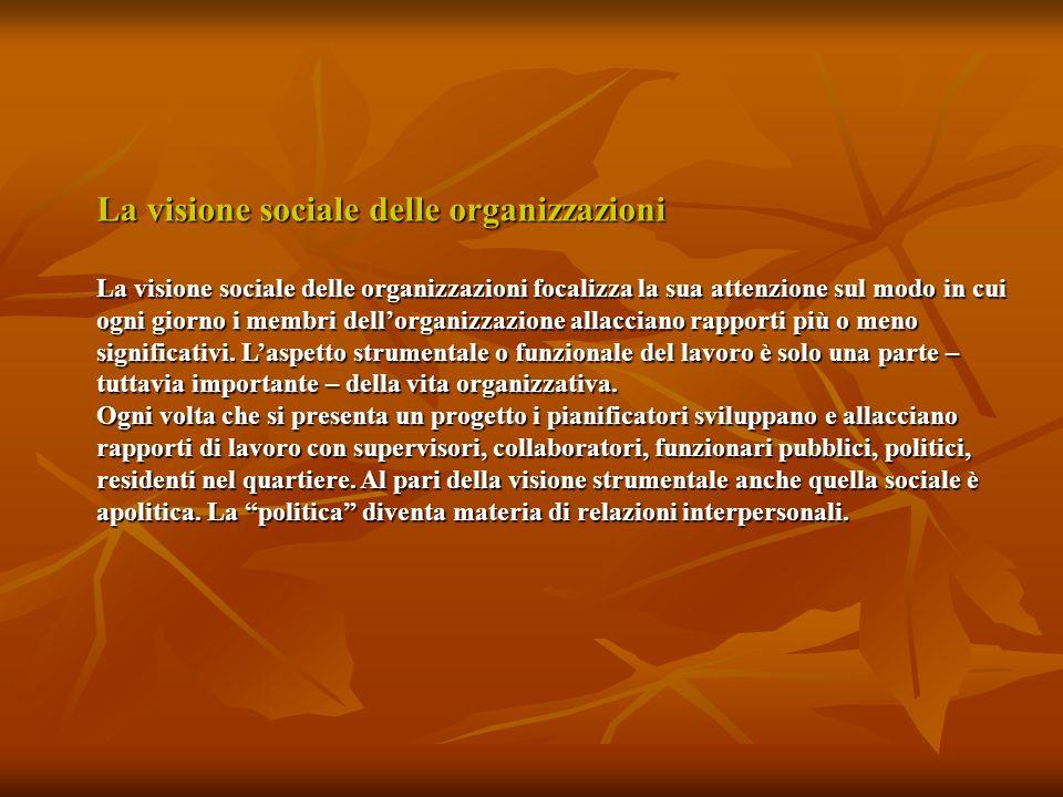 La visione sociale delle organizzazioni La visione sociale delle organizzazioni focalizza la sua attenzione sul modo in cui ogni giorno i membri dellorganizzazione allacciano rapporti più o meno significativi.
