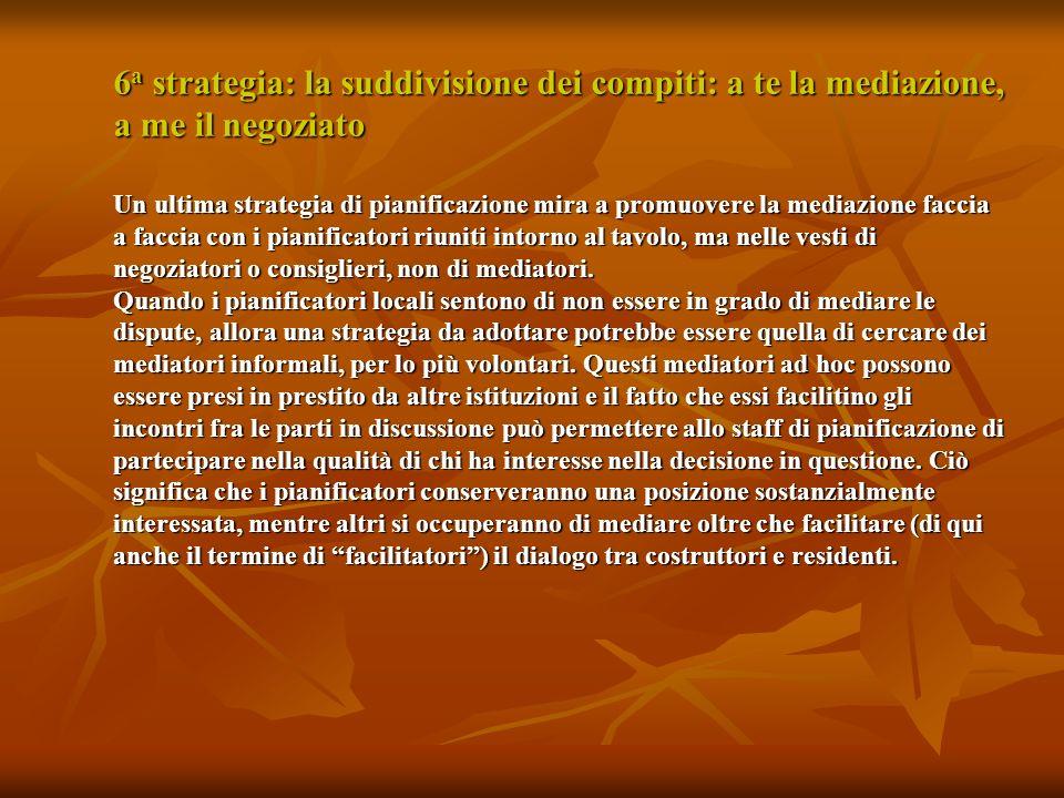 6 a strategia: la suddivisione dei compiti: a te la mediazione, a me il negoziato Un ultima strategia di pianificazione mira a promuovere la mediazione faccia a faccia con i pianificatori riuniti intorno al tavolo, ma nelle vesti di negoziatori o consiglieri, non di mediatori.