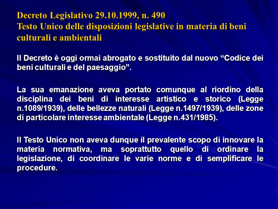 Decreto Legislativo 29.10.1999, n. 490 Testo Unico delle disposizioni legislative in materia di beni culturali e ambientali Il Decreto è oggi ormai ab
