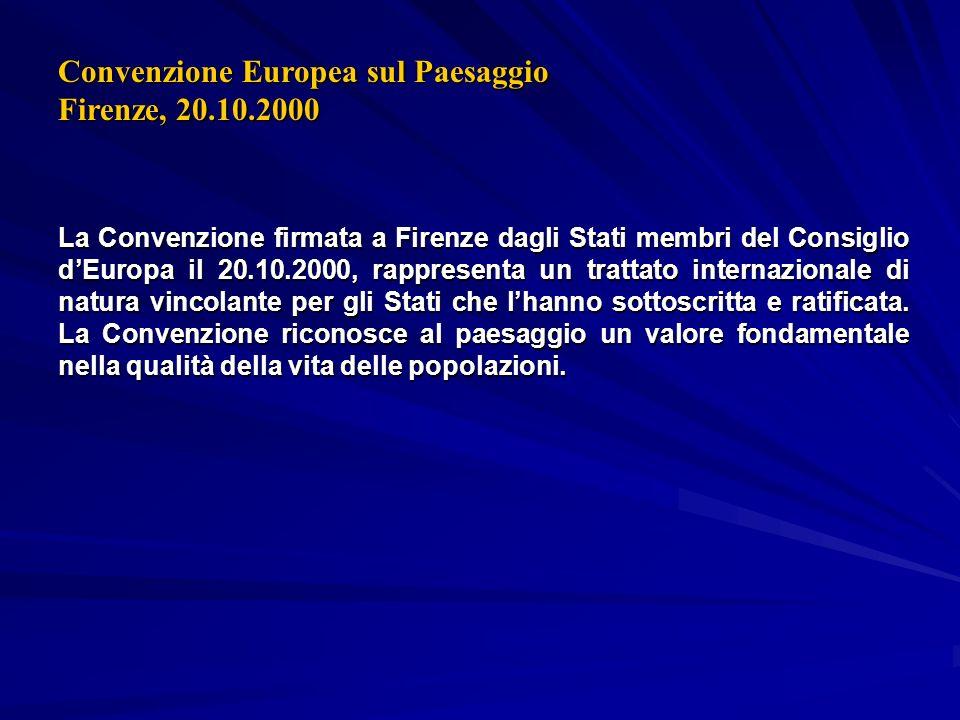 Convenzione Europea sul Paesaggio Firenze, 20.10.2000 La Convenzione firmata a Firenze dagli Stati membri del Consiglio dEuropa il 20.10.2000, rappresenta un trattato internazionale di natura vincolante per gli Stati che lhanno sottoscritta e ratificata.