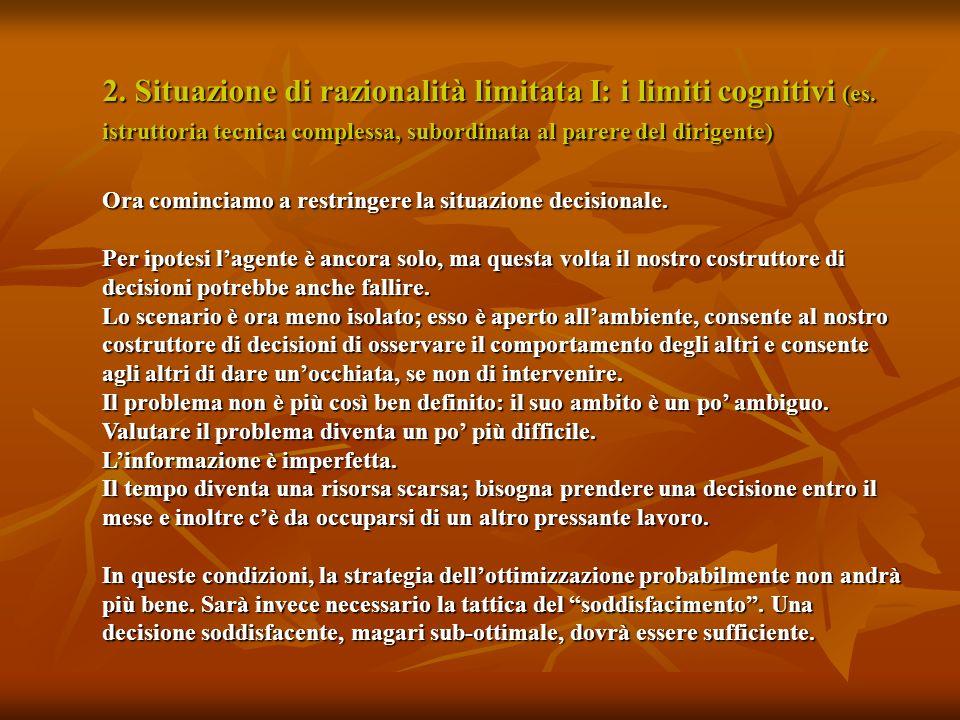2. Situazione di razionalità limitata I: i limiti cognitivi (es. istruttoria tecnica complessa, subordinata al parere del dirigente) Ora cominciamo a