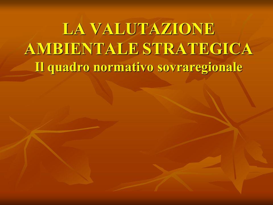 LA VALUTAZIONE AMBIENTALE STRATEGICA Il quadro normativo sovraregionale